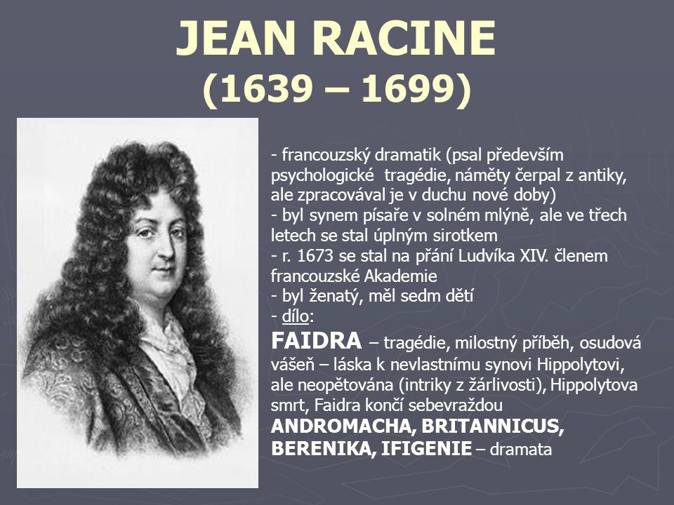 JEAN RACINE (1639 – 1699) - francouzský dramatik (psal především psychologické tragédie, náměty čerpal z antiky, ale zpracovával je v duchu nové doby)