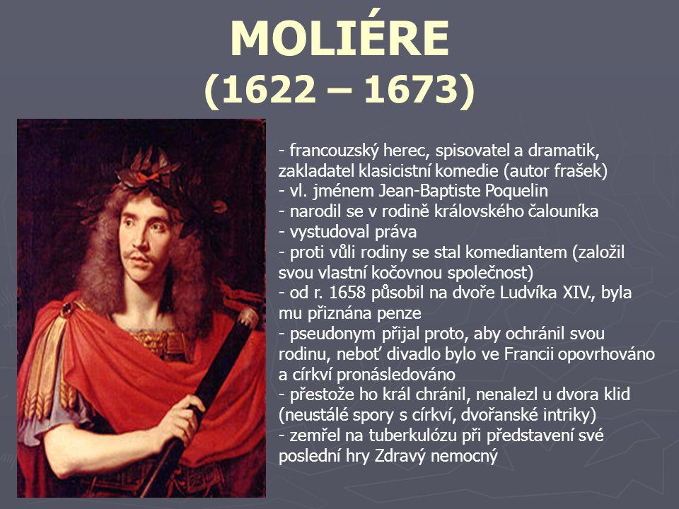 MOLIÉRE (1622 – 1673) - francouzský herec, spisovatel a dramatik, zakladatel klasicistní komedie (autor frašek) - vl. jménem Jean-Baptiste Poquelin -