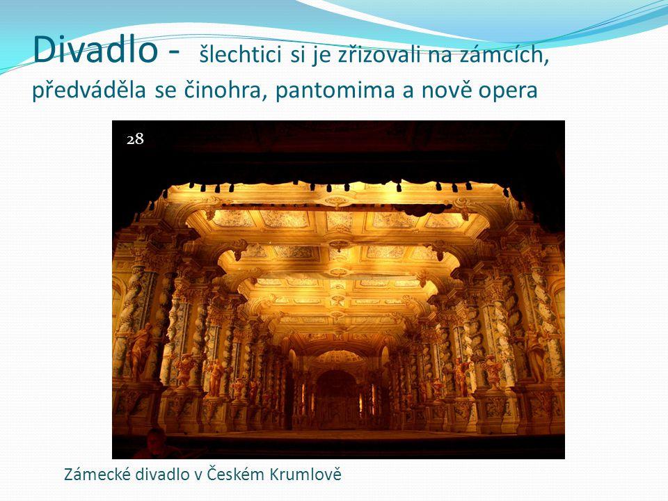 Divadlo - šlechtici si je zřizovali na zámcích, předváděla se činohra, pantomima a nově opera Zámecké divadlo v Českém Krumlově 28