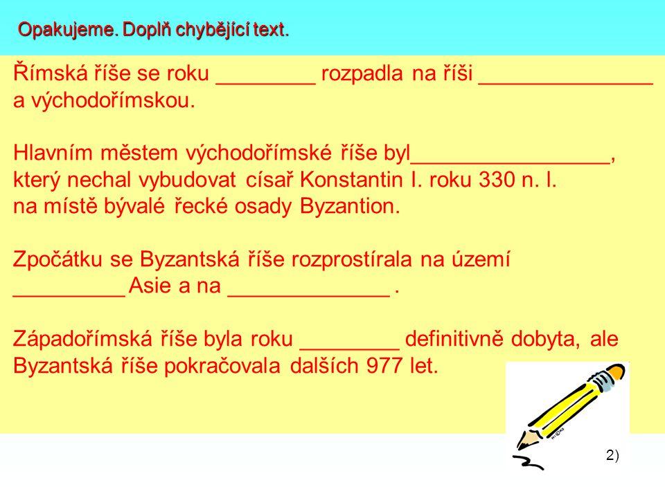 3) 4) Opakujeme. Doplň chybějící text. Opakujeme. Doplň chybějící text. Římská říše se roku ________ rozpadla na říši ______________ a východořímskou.