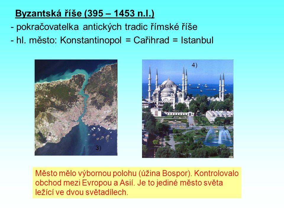 Byzantská říše (395 – 1453 n.l.) - pokračovatelka antických tradic římské říše - hl. město: Konstantinopol = Cařihrad = Istanbul Město mělo výbornou p