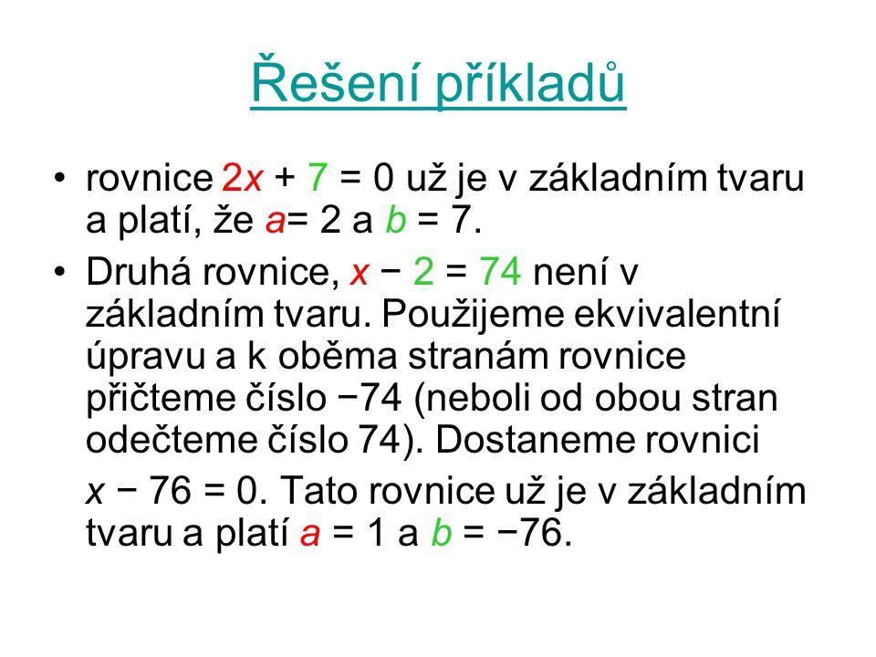 Řešení příkladů rovnice 2x + 7 = 0 už je v základním tvaru a platí, že a= 2 a b = 7. Druhá rovnice, x − 2 = 74 není v základním tvaru. Použijeme ekviv
