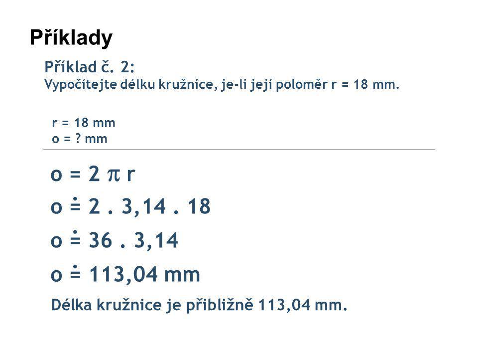Příklady Příklad č.2: Vypočítejte délku kružnice, je-li její poloměr r = 18 mm.