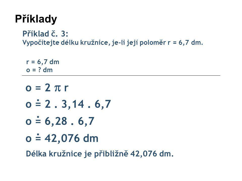 Příklady Příklad č.3: Vypočítejte délku kružnice, je-li její poloměr r = 6,7 dm.