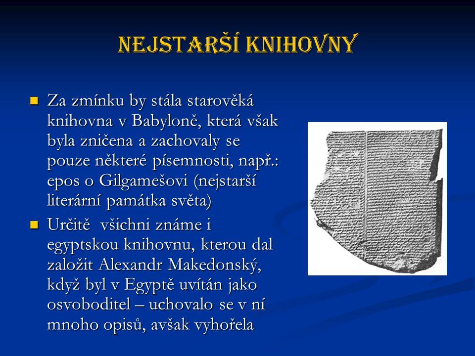 Nejstarší knihovny Za zmínku by stála starověká knihovna v Babyloně, která však byla zničena a zachovaly se pouze některé písemnosti, např.: epos o Gilgamešovi (nejstarší literární památka světa) Za zmínku by stála starověká knihovna v Babyloně, která však byla zničena a zachovaly se pouze některé písemnosti, např.: epos o Gilgamešovi (nejstarší literární památka světa) Určitě všichni známe i egyptskou knihovnu, kterou dal založit Alexandr Makedonský, když byl v Egyptě uvítán jako osvoboditel – uchovalo se v ní mnoho opisů, avšak vyhořela Určitě všichni známe i egyptskou knihovnu, kterou dal založit Alexandr Makedonský, když byl v Egyptě uvítán jako osvoboditel – uchovalo se v ní mnoho opisů, avšak vyhořela