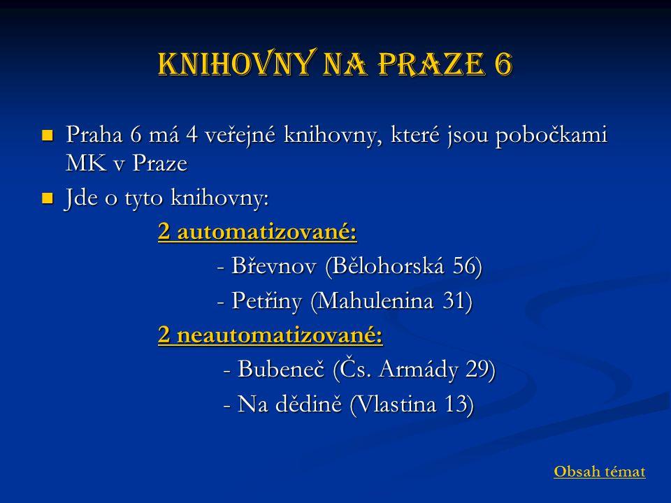 Knihovny na Praze 6 Praha 6 má 4 veřejné knihovny, které jsou pobočkami MK v Praze Praha 6 má 4 veřejné knihovny, které jsou pobočkami MK v Praze Jde o tyto knihovny: Jde o tyto knihovny: 2 automatizované: 2 automatizované:2 automatizované:2 automatizované: - Břevnov (Bělohorská 56) - Břevnov (Bělohorská 56) - Petřiny (Mahulenina 31) - Petřiny (Mahulenina 31) 2 neautomatizované: 2 neautomatizované:2 neautomatizované:2 neautomatizované: - Bubeneč (Čs.