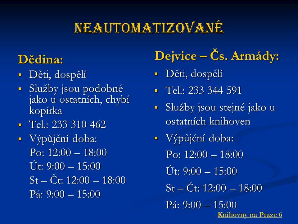 Neautomatizované Dědina:  Děti, dospělí  Služby jsou podobné jako u ostatních, chybí kopírka  Tel.: 233 310 462  Výpůjční doba: Po: 12:00 – 18:00 Po: 12:00 – 18:00 Út: 9:00 – 15:00 Út: 9:00 – 15:00 St – Čt: 12:00 – 18:00 St – Čt: 12:00 – 18:00 Pá: 9:00 – 15:00 Pá: 9:00 – 15:00 Dejvice – Čs.