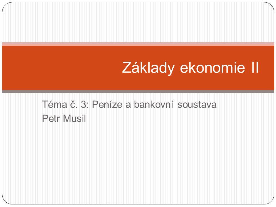 Téma č. 3: Peníze a bankovní soustava Petr Musil Základy ekonomie II