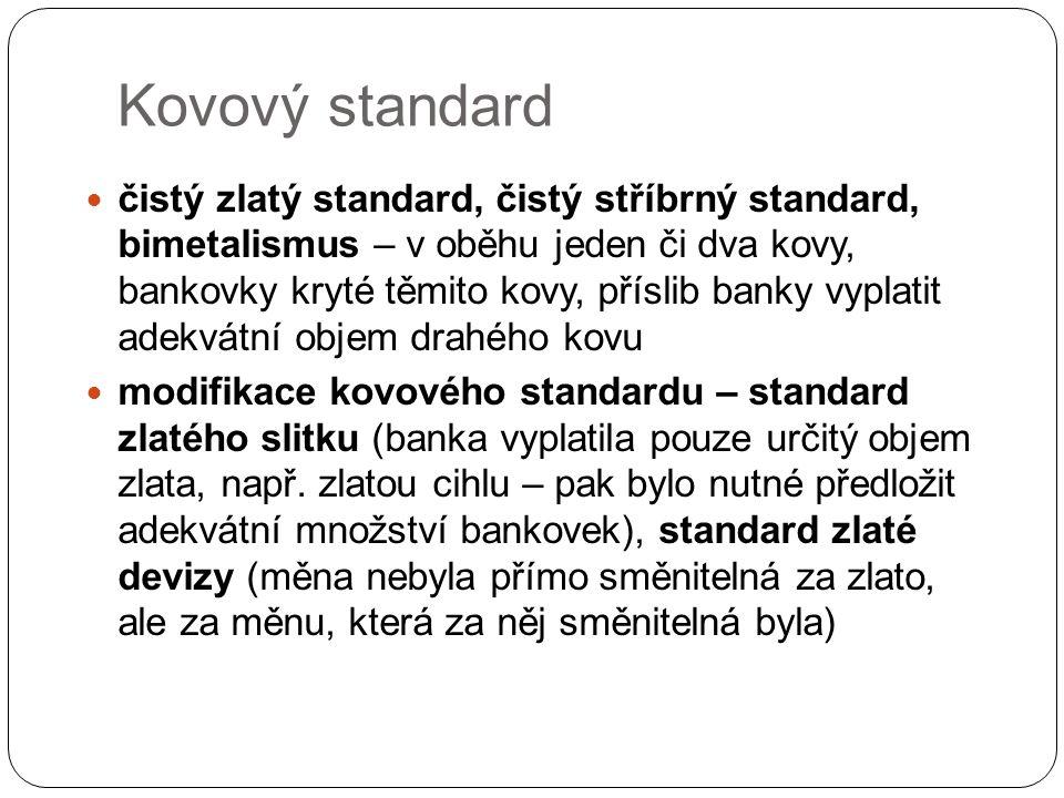 Kovový standard čistý zlatý standard, čistý stříbrný standard, bimetalismus – v oběhu jeden či dva kovy, bankovky kryté těmito kovy, příslib banky vyp
