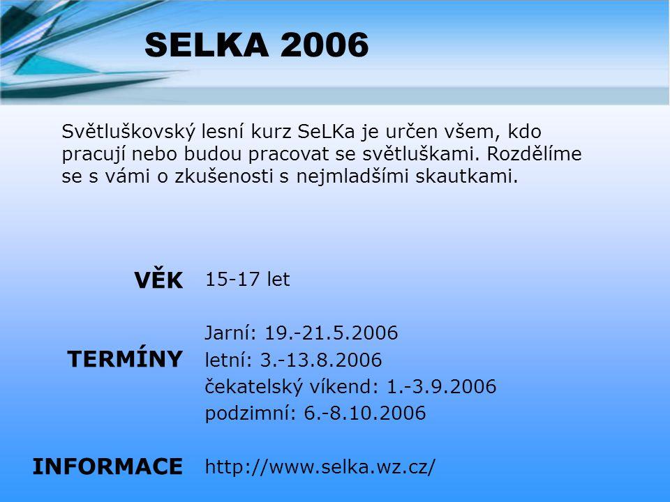 SELKA 2006 15-17 let Jarní: 19.-21.5.2006 letní: 3.-13.8.2006 čekatelský víkend: 1.-3.9.2006 podzimní: 6.-8.10.2006 http://www.selka.wz.cz/ VĚK TERMÍNY INFORMACE Světluškovský lesní kurz SeLKa je určen všem, kdo pracují nebo budou pracovat se světluškami.