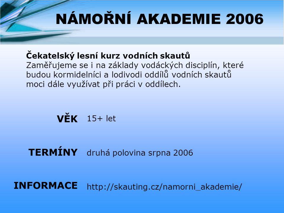 NÁMOŘNÍ AKADEMIE 2006 15+ let druhá polovina srpna 2006 http://skauting.cz/namorni_akademie/ VĚK TERMÍNY INFORMACE Čekatelský lesní kurz vodních skautů Zaměřujeme se i na základy vodáckých disciplín, které budou kormidelníci a lodivodi oddílů vodních skautů moci dále využívat při práci v oddílech.