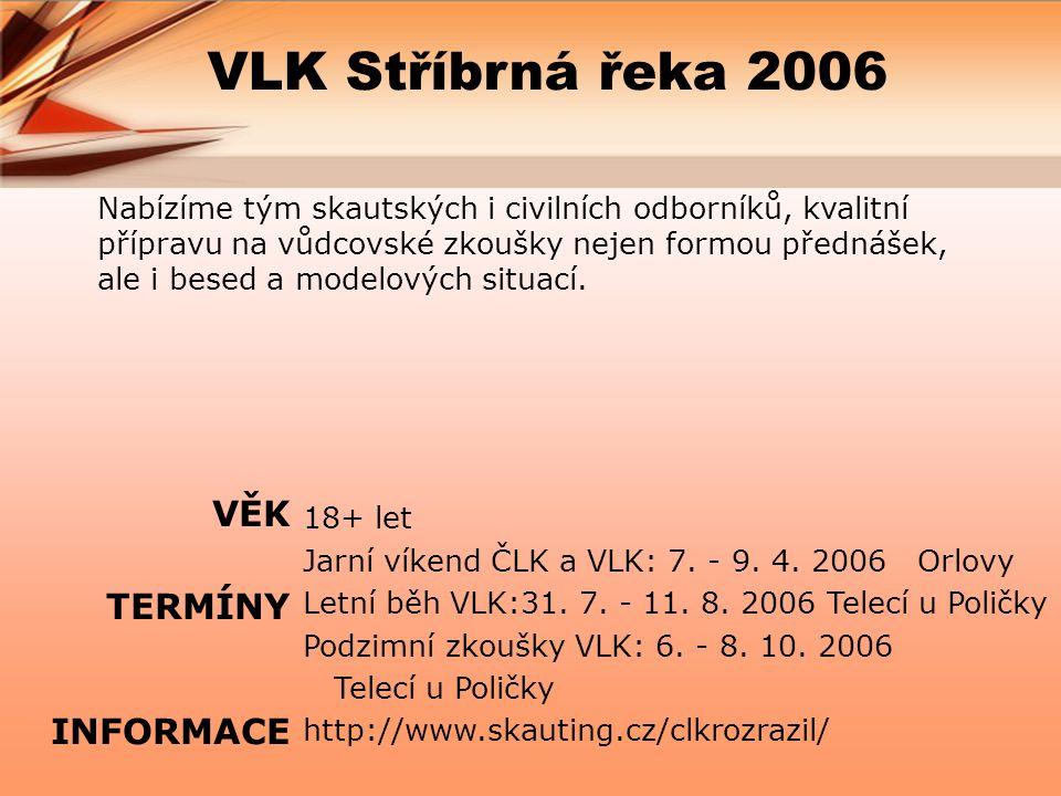 VLK Stříbrná řeka 2006 Nabízíme tým skautských i civilních odborníků, kvalitní přípravu na vůdcovské zkoušky nejen formou přednášek, ale i besed a modelových situací.
