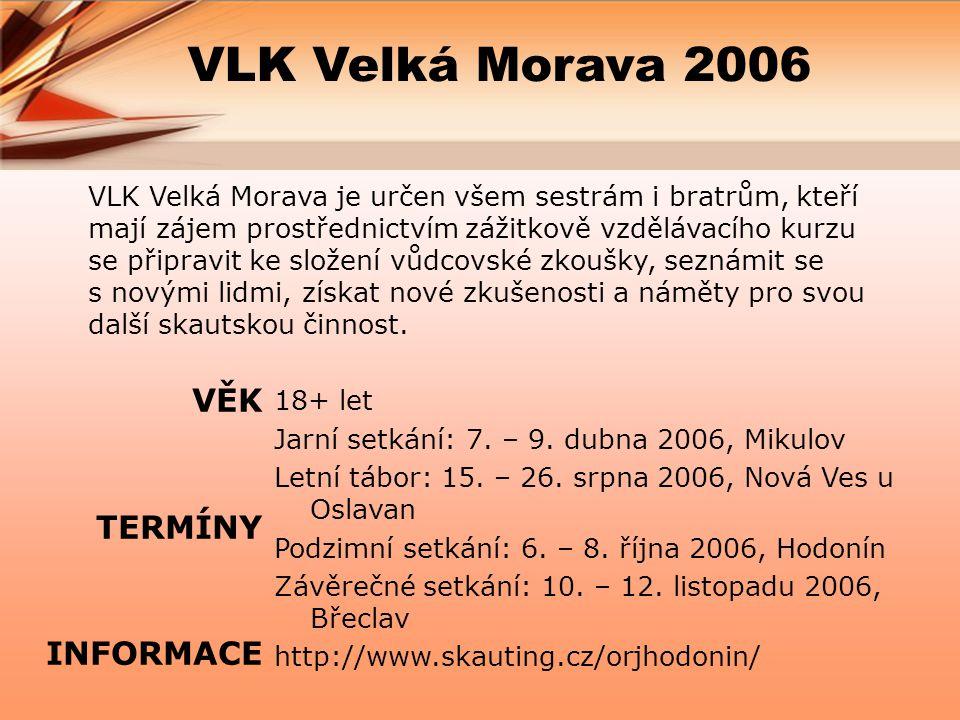 VLK Velká Morava 2006 VLK Velká Morava je určen všem sestrám i bratrům, kteří mají zájem prostřednictvím zážitkově vzdělávacího kurzu se připravit ke složení vůdcovské zkoušky, seznámit se s novými lidmi, získat nové zkušenosti a náměty pro svou další skautskou činnost.