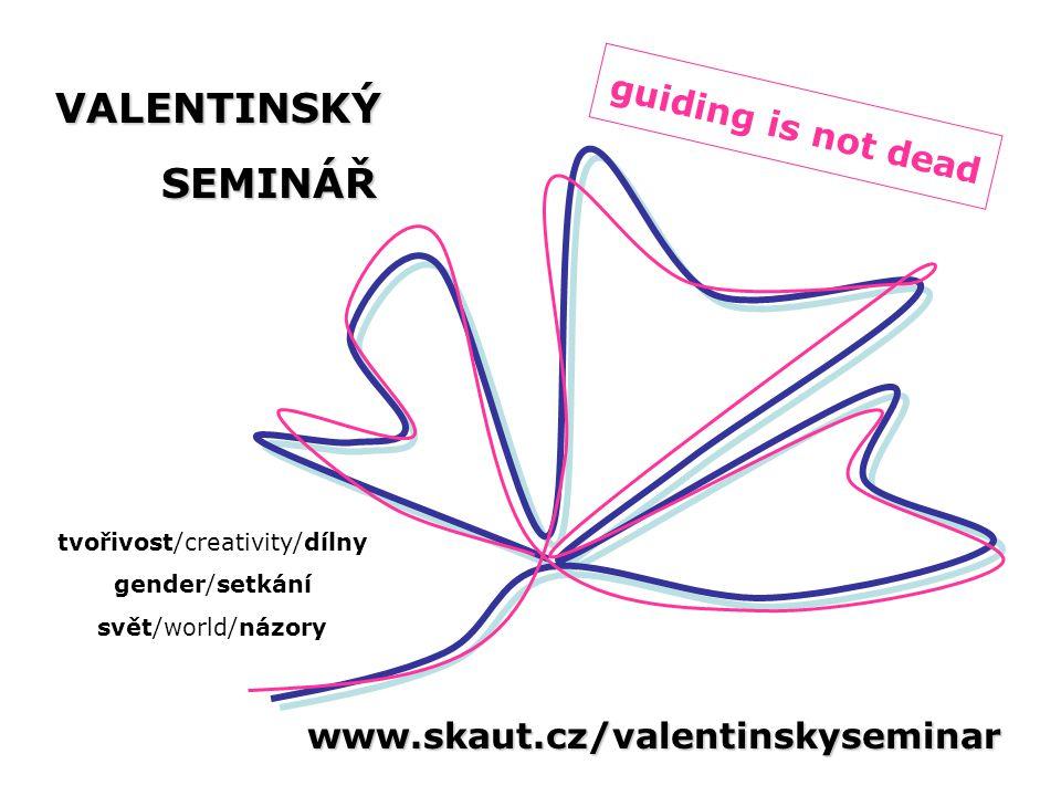www.skaut.cz/valentinskyseminar VALENTINSKÝSEMINÁŘ guiding is not dead tvořivost/creativity/dílny gender/setkání svět/world/názory
