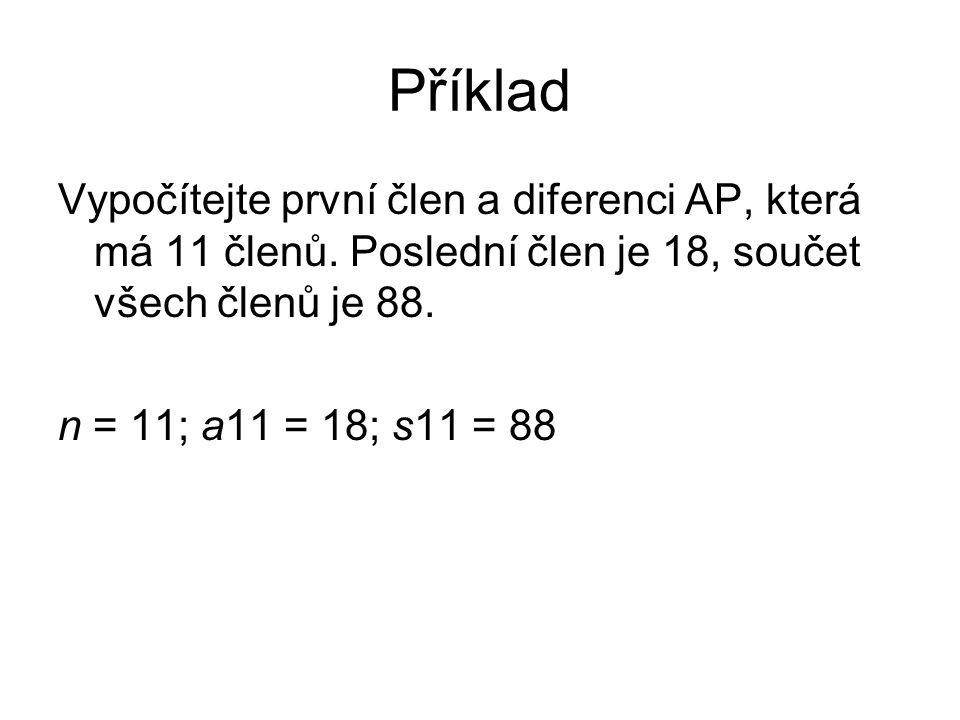 Příklad Vypočítejte první člen a diferenci AP, která má 11 členů. Poslední člen je 18, součet všech členů je 88. n = 11; a11 = 18; s11 = 88