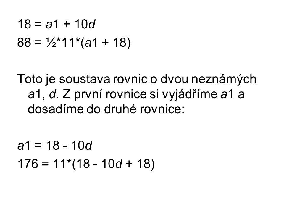 18 = a1 + 10d 88 = ½*11*(a1 + 18) Toto je soustava rovnic o dvou neznámých a1, d. Z první rovnice si vyjádříme a1 a dosadíme do druhé rovnice: a1 = 18