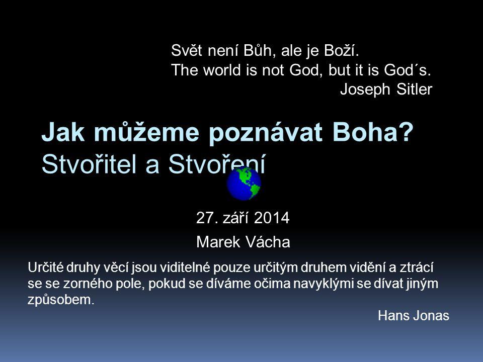 Jak můžeme poznávat Boha? Stvořitel a Stvoření 27. září 2014 Marek Vácha Svět není Bůh, ale je Boží. The world is not God, but it is God´s. Joseph Sit