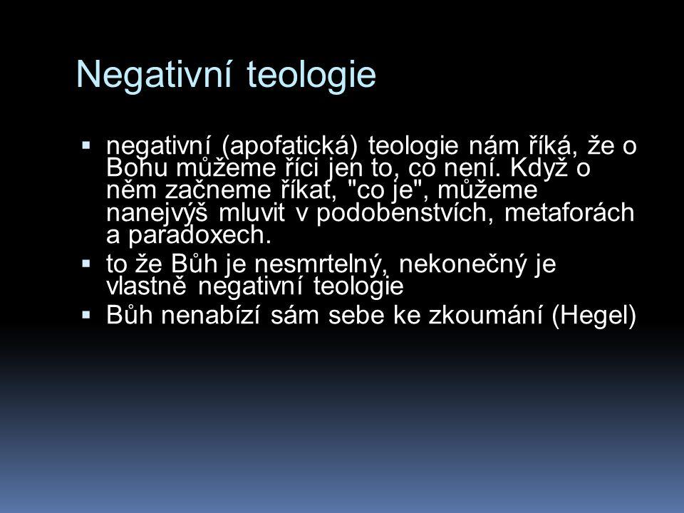Negativní teologie  negativní (apofatická) teologie nám říká, že o Bohu můžeme říci jen to, co není. Když o něm začneme říkat,