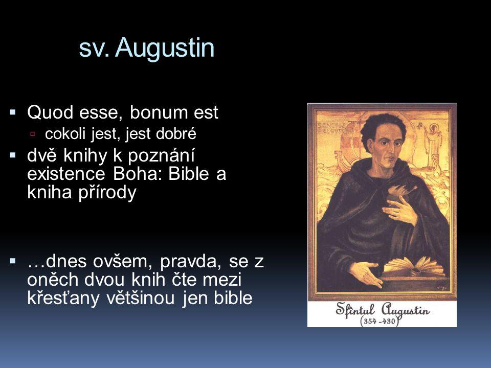 sv. Augustin  Quod esse, bonum est  cokoli jest, jest dobré  dvě knihy k poznání existence Boha: Bible a kniha přírody  …dnes ovšem, pravda, se z