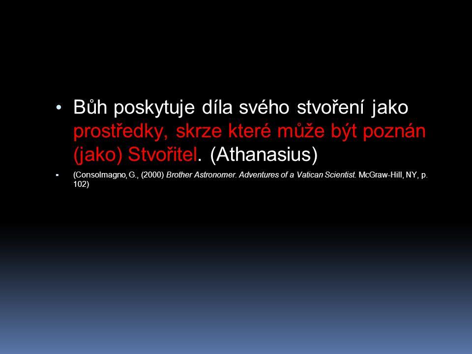 Bůh poskytuje díla svého stvoření jako prostředky, skrze které může být poznán (jako) Stvořitel. (Athanasius)  (Consolmagno, G., (2000) Brother Astro