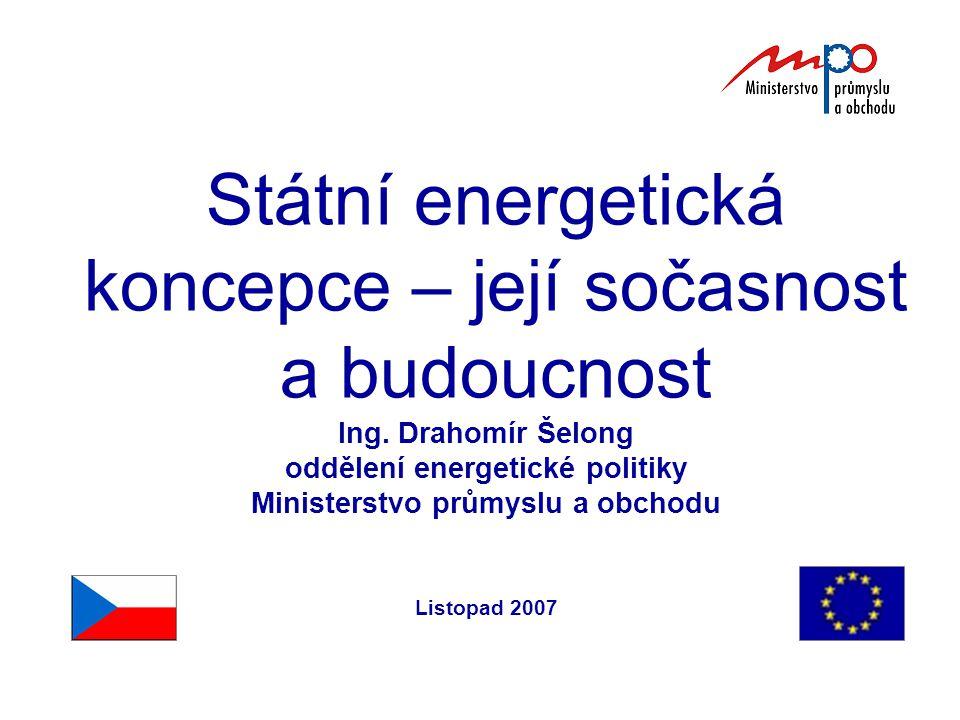 Státní energetická koncepce – její sočasnost a budoucnost Ing. Drahomír Šelong oddělení energetické politiky Ministerstvo průmyslu a obchodu Listopad