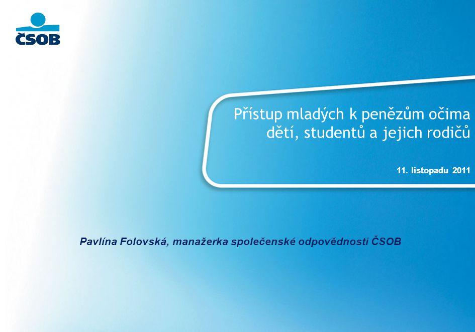 Přístup mladých k penězům očima dětí, studentů a jejich rodičů 11. listopadu 2011 Pavlína Folovská, manažerka společenské odpovědnosti ČSOB