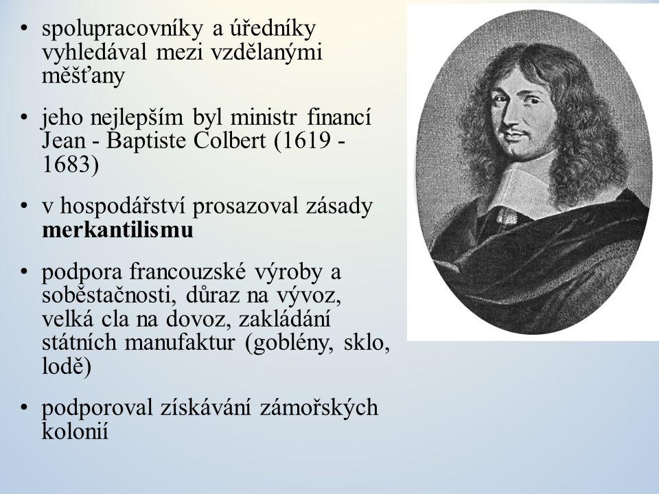 spolupracovníky a úředníky vyhledával mezi vzdělanými měšťany jeho nejlepším byl ministr financí Jean - Baptiste Colbert (1619 - 1683) v hospodářství