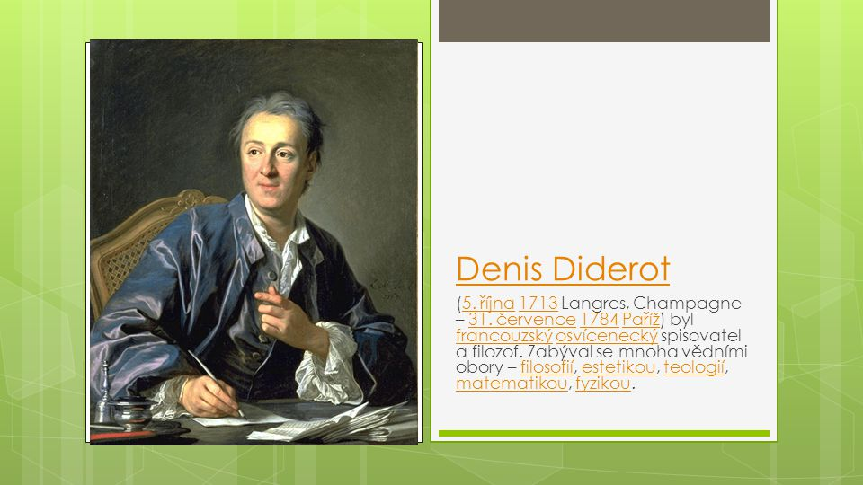 Denis Diderot (5. října 1713 Langres, Champagne – 31. července 1784 Paříž) byl francouzský osvícenecký spisovatel a filozof. Zabýval se mnoha vědními