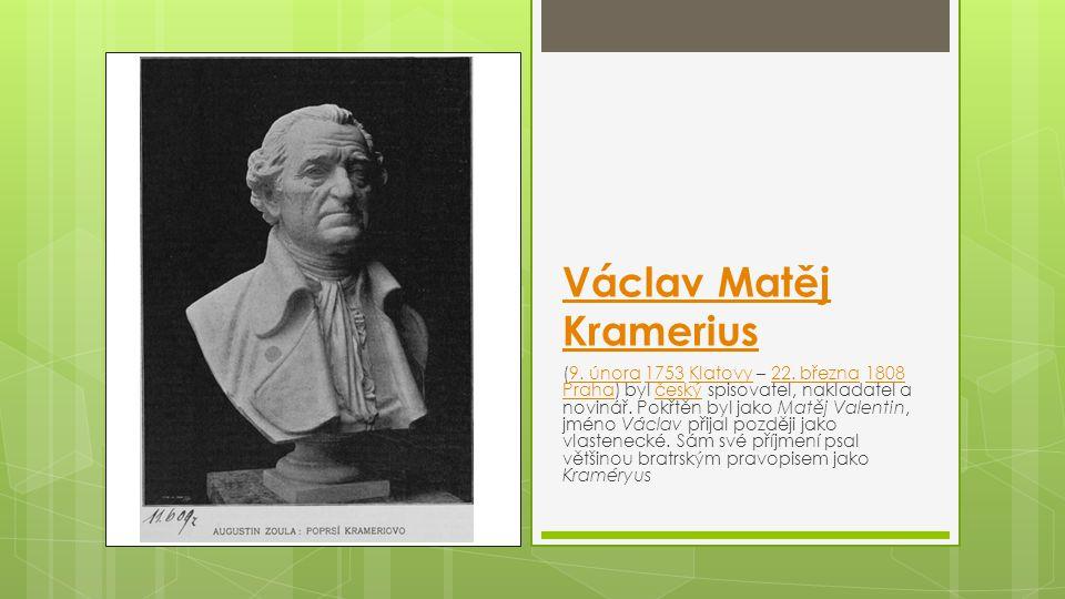 Václav Matěj Kramerius (9. února 1753 Klatovy – 22. března 1808 Praha) byl český spisovatel, nakladatel a novinář. Pokřtěn byl jako Matěj Valentin, jm