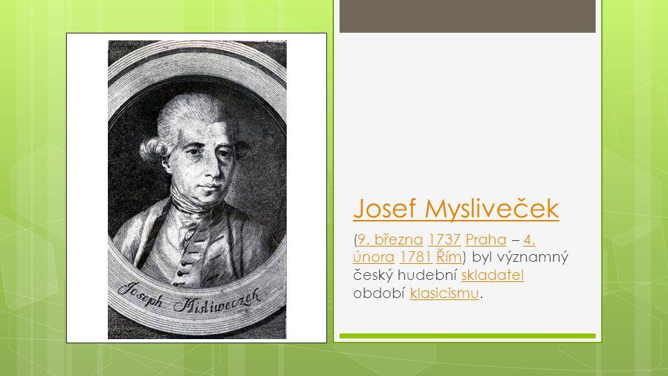 Josef Mysliveček (9. března 1737 Praha – 4. února 1781 Řím) byl významný český hudební skladatel období klasicismu.9. března1737Praha4. února1781Římsk
