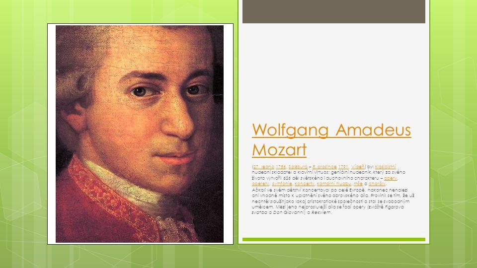 Wolfgang Amadeus Mozart (27. ledna 1756, Salzburg – 5. prosince 1791, Vídeň) byl klasicistní hudební skladatel a klavírní virtuos; geniální hudebník,