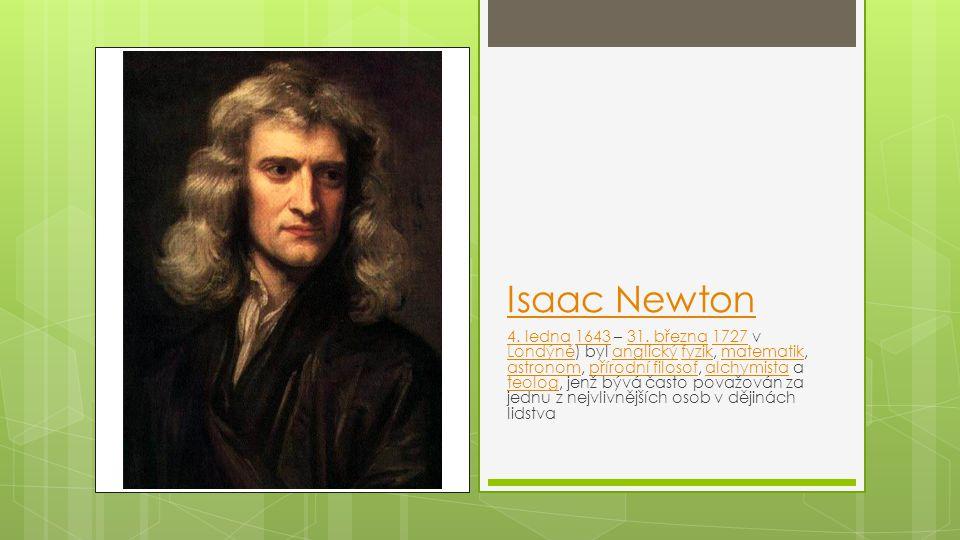 Isaac Newton 4. ledna4. ledna 1643 – 31. března 1727 v Londýně) byl anglický fyzik, matematik, astronom, přírodní filosof, alchymista a teolog, jenž b