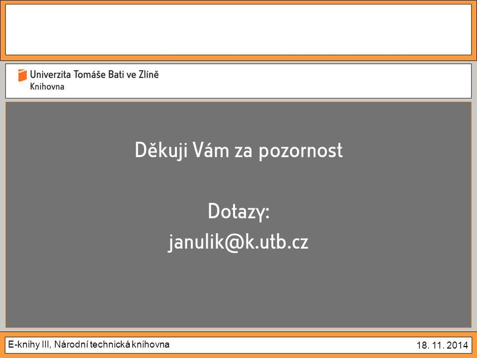 E-knihy III, Národní technická knihovna 18. 11. 2014 Děkuji Vám za pozornost Dotazy: janulik@k.utb.cz