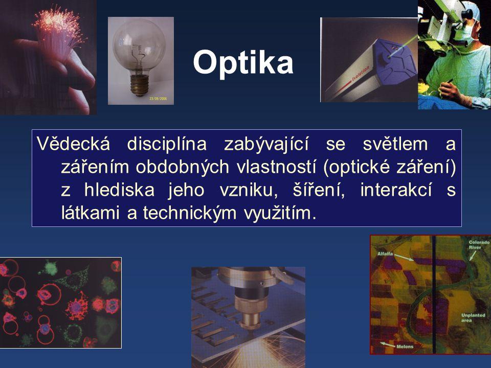 Optika Vědecká disciplína zabývající se světlem a zářením obdobných vlastností (optické záření) z hlediska jeho vzniku, šíření, interakcí s látkami a