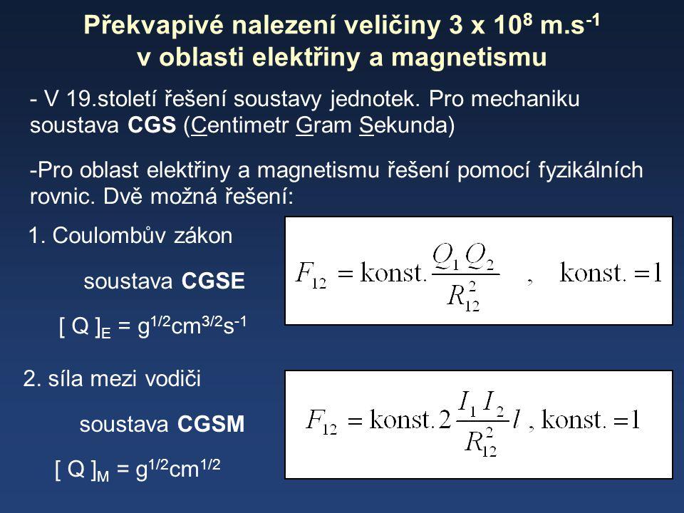 Překvapivé nalezení veličiny 3 x 10 8 m.s -1 v oblasti elektřiny a magnetismu - V 19.století řešení soustavy jednotek. Pro mechaniku soustava CGS (Cen