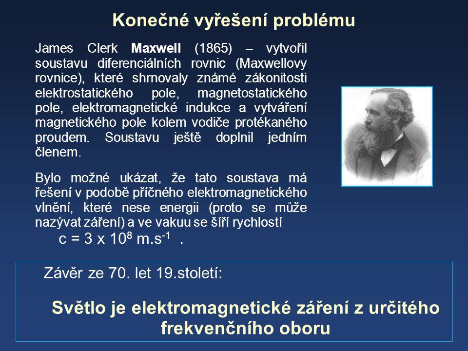 Konečné vyřešení problému James Clerk Maxwell (1865) – vytvořil soustavu diferenciálních rovnic (Maxwellovy rovnice), které shrnovaly známé zákonitost