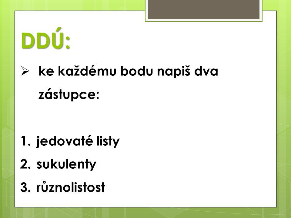 DDÚ:  ke každému bodu napiš dva zástupce: 1.jedovaté listy 2.sukulenty 3.různolistost