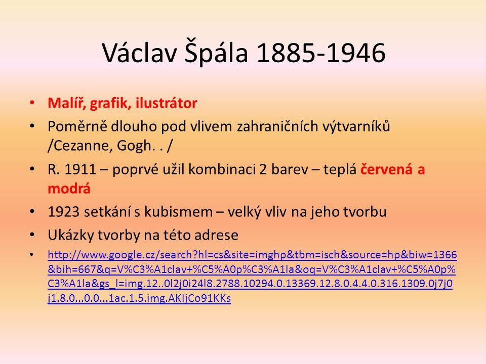 Václav Špála 1885-1946 Malíř, grafik, ilustrátor Poměrně dlouho pod vlivem zahraničních výtvarníků /Cezanne, Gogh.. / R. 1911 – poprvé užil kombinaci