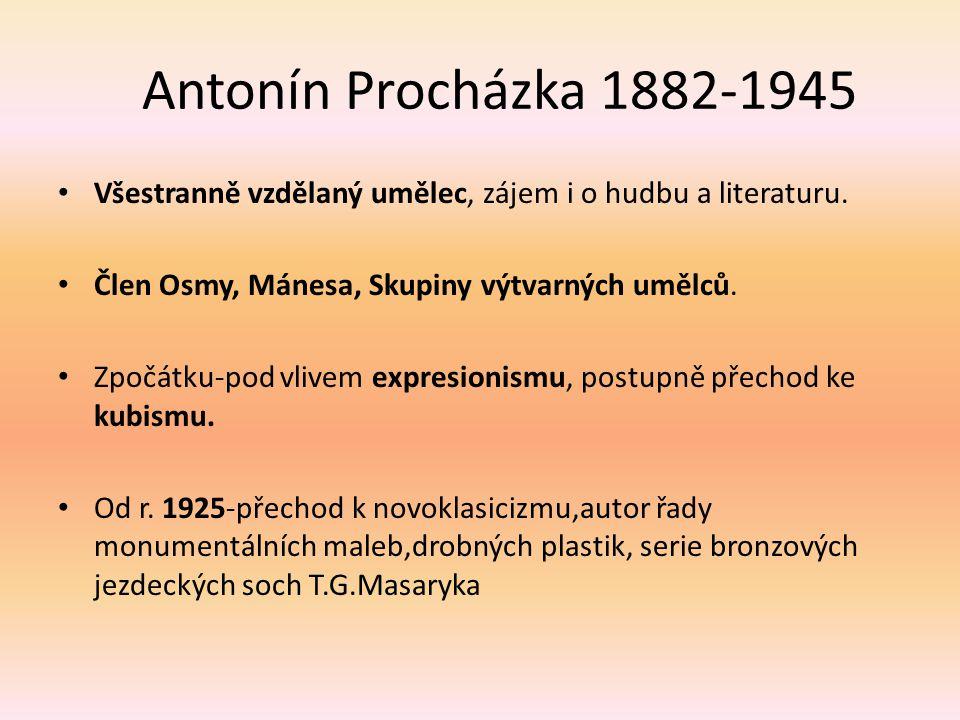 Antonín Procházka 1882-1945 Všestranně vzdělaný umělec, zájem i o hudbu a literaturu. Člen Osmy, Mánesa, Skupiny výtvarných umělců. Zpočátku-pod vlive