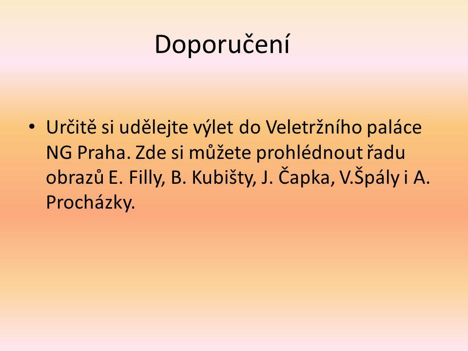 Doporučení Určitě si udělejte výlet do Veletržního paláce NG Praha. Zde si můžete prohlédnout řadu obrazů E. Filly, B. Kubišty, J. Čapka, V.Špály i A.