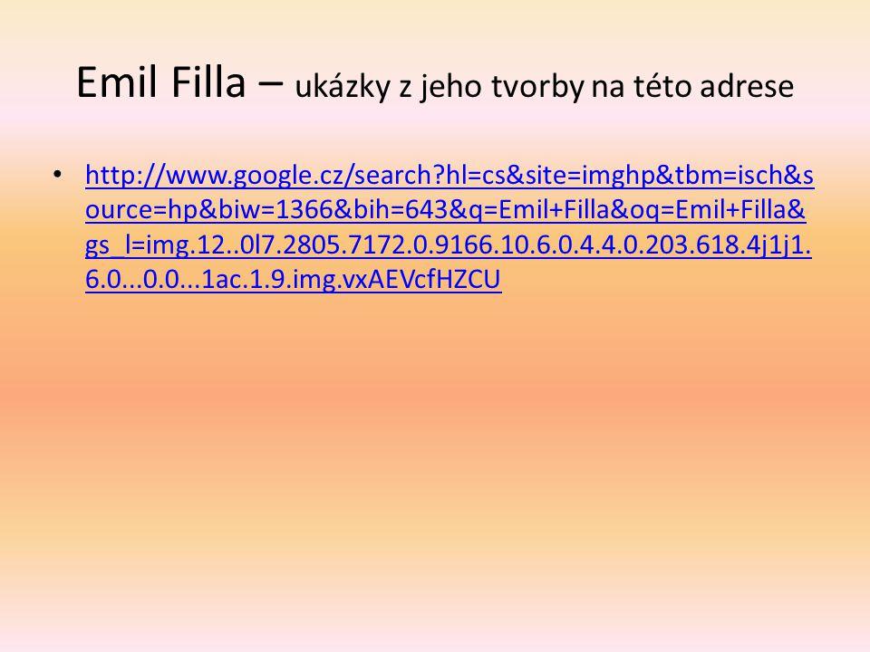 Emil Filla – ukázky z jeho tvorby na této adrese http://www.google.cz/search?hl=cs&site=imghp&tbm=isch&s ource=hp&biw=1366&bih=643&q=Emil+Filla&oq=Emi