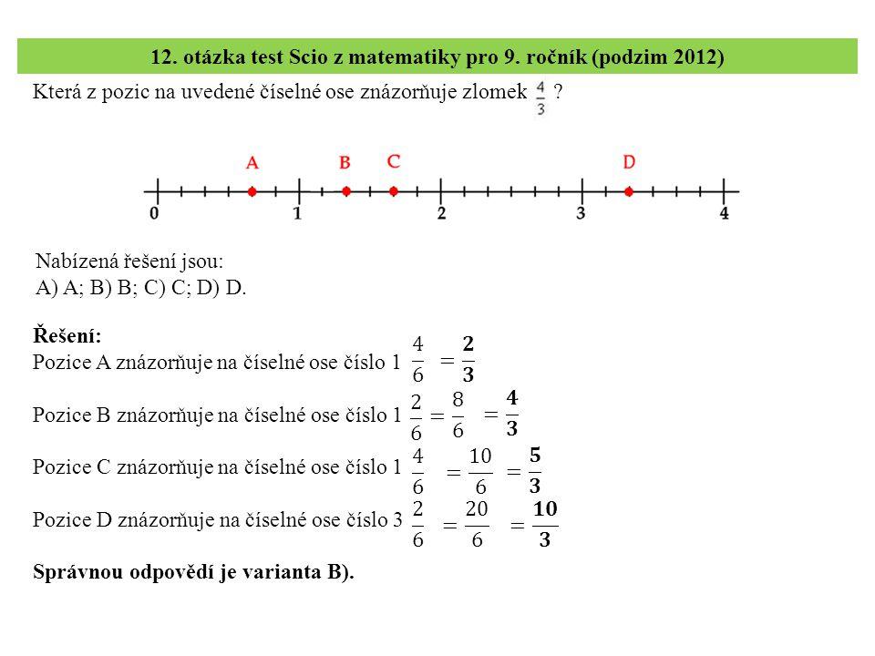 Která z pozic na uvedené číselné ose znázorňuje zlomek ? 12. otázka test Scio z matematiky pro 9. ročník (podzim 2012) Řešení: Pozice A znázorňuje na