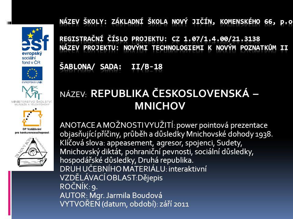 NÁZEV: REPUBLIKA ČESKOSLOVENSKÁ – MNICHOV ANOTACE A MOŽNOSTI VYUŽITÍ: power pointová prezentace objasňující příčiny, průběh a důsledky Mnichovské doho