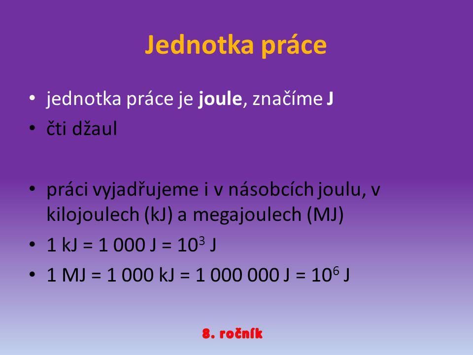 Jednotka práce jednotka práce je joule, značíme J čti džaul práci vyjadřujeme i v násobcích joulu, v kilojoulech (kJ) a megajoulech (MJ) 1 kJ = 1 000