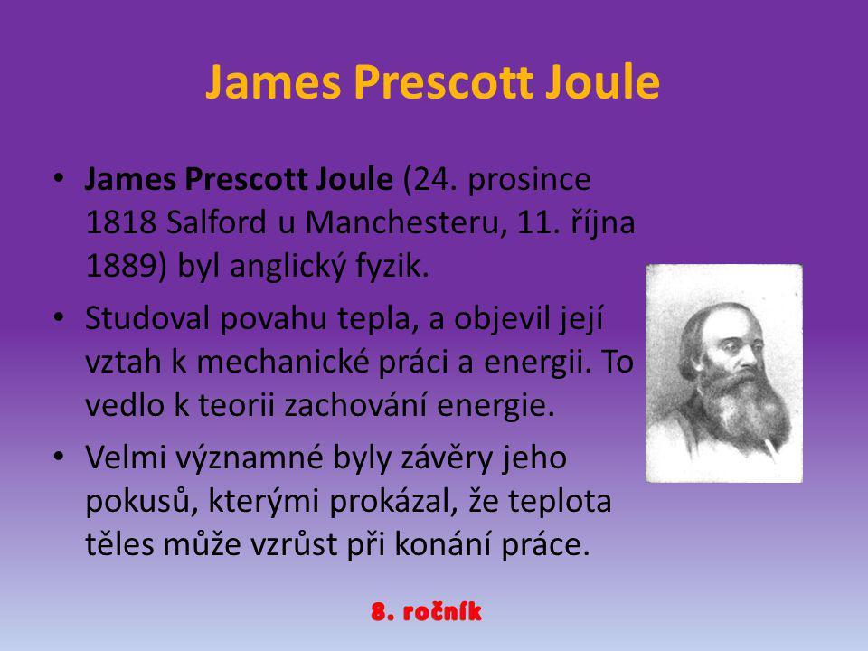 James Prescott Joule James Prescott Joule (24. prosince 1818 Salford u Manchesteru, 11. října 1889) byl anglický fyzik. Studoval povahu tepla, a objev