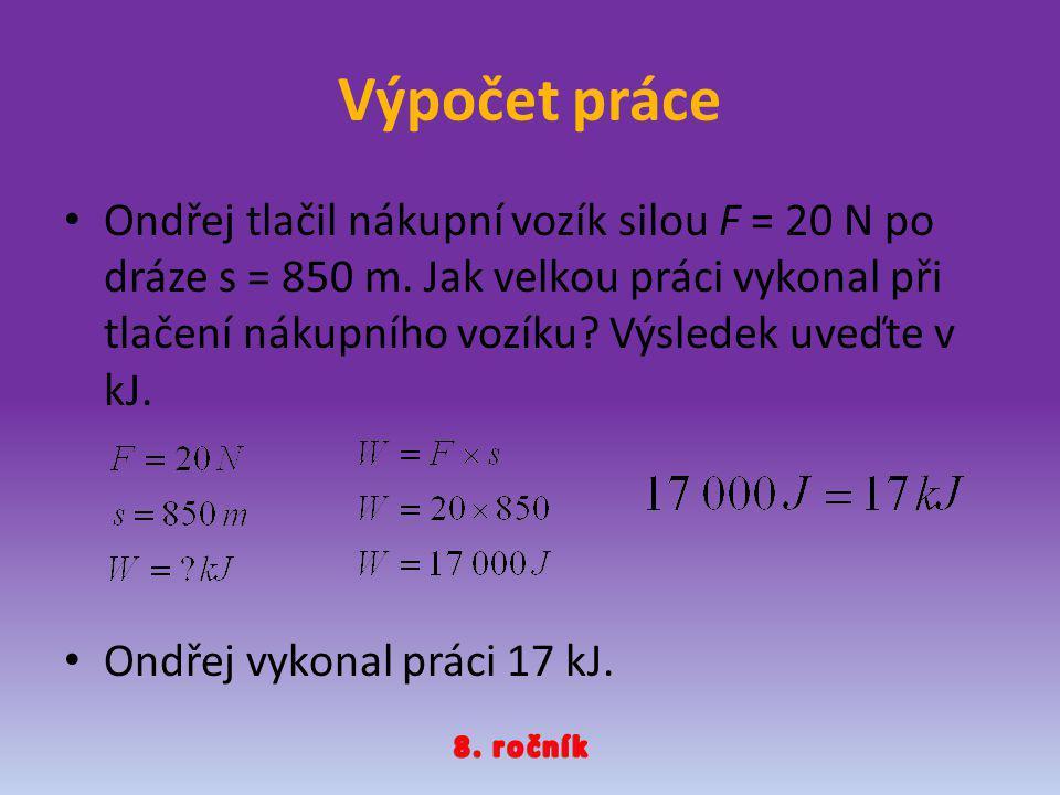 Výpočet práce Ondřej tlačil nákupní vozík silou F = 20 N po dráze s = 850 m. Jak velkou práci vykonal při tlačení nákupního vozíku? Výsledek uveďte v