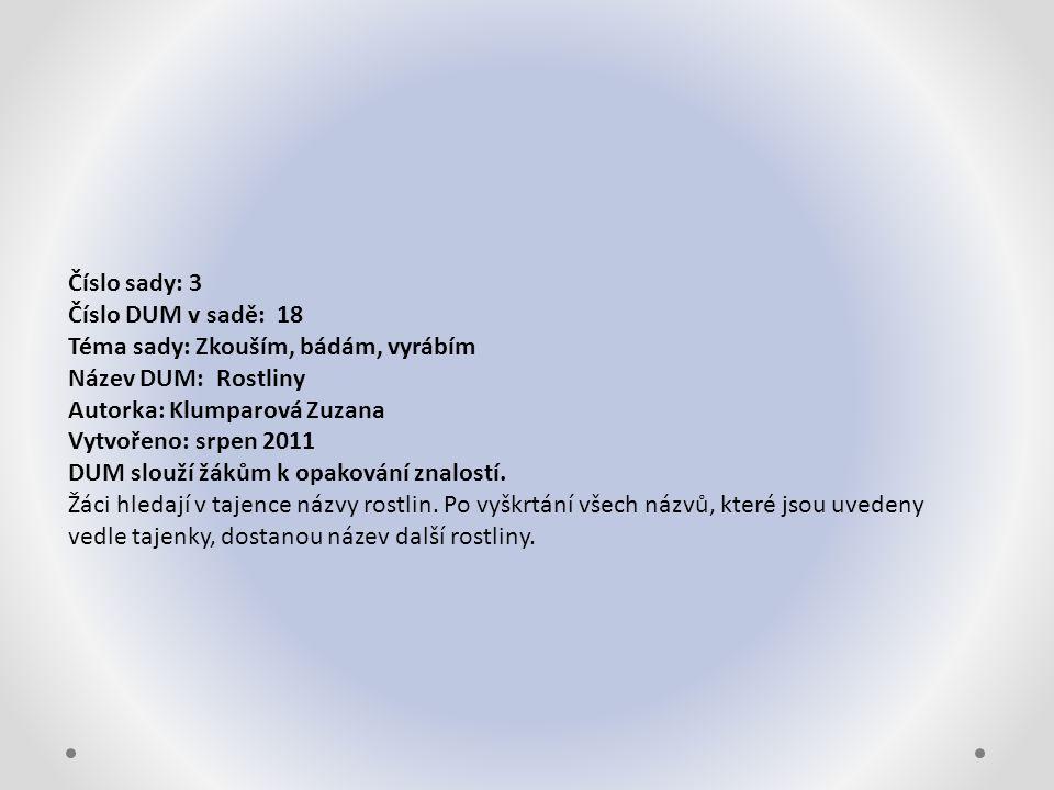 Číslo sady: 3 Číslo DUM v sadě: 18 Téma sady: Zkouším, bádám, vyrábím Název DUM: Rostliny Autorka: Klumparová Zuzana Vytvořeno: srpen 2011 DUM slouží žákům k opakování znalostí.