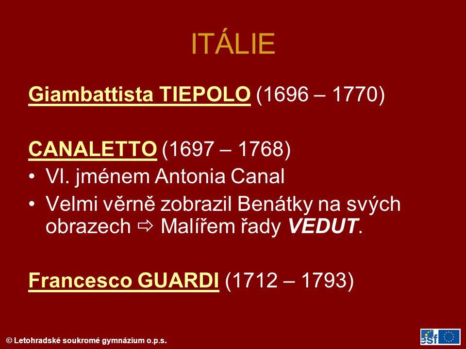 © Letohradské soukromé gymnázium o.p.s. ITÁLIE Giambattista TIEPOLO (1696 – 1770) CANALETTO (1697 – 1768) Vl. jménem Antonia Canal Velmi věrně zobrazi