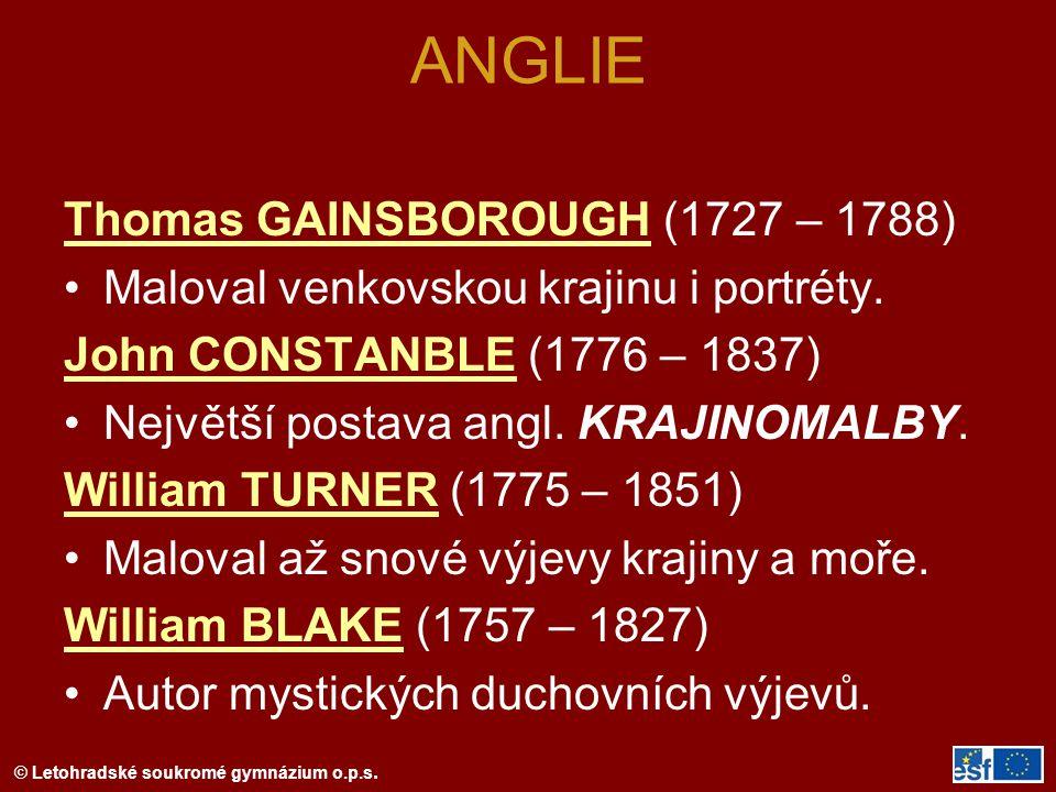 © Letohradské soukromé gymnázium o.p.s. ANGLIE Thomas GAINSBOROUGH (1727 – 1788) Maloval venkovskou krajinu i portréty. John CONSTANBLE (1776 – 1837)