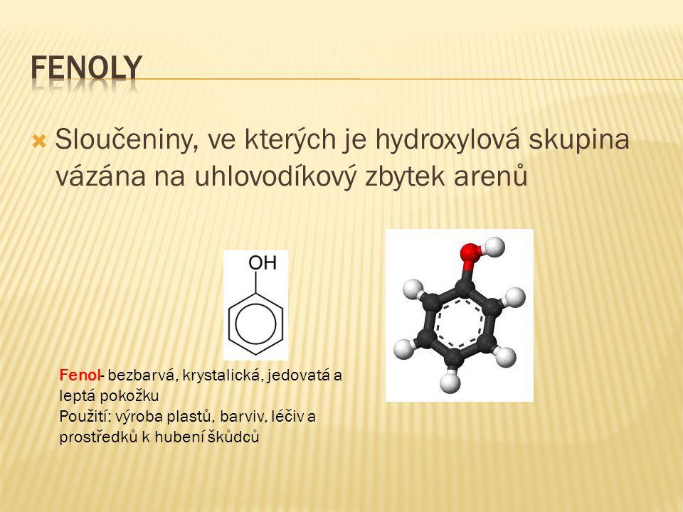  Sloučeniny, ve kterých je hydroxylová skupina vázána na uhlovodíkový zbytek arenů Fenol- bezbarvá, krystalická, jedovatá a leptá pokožku Použití: vý